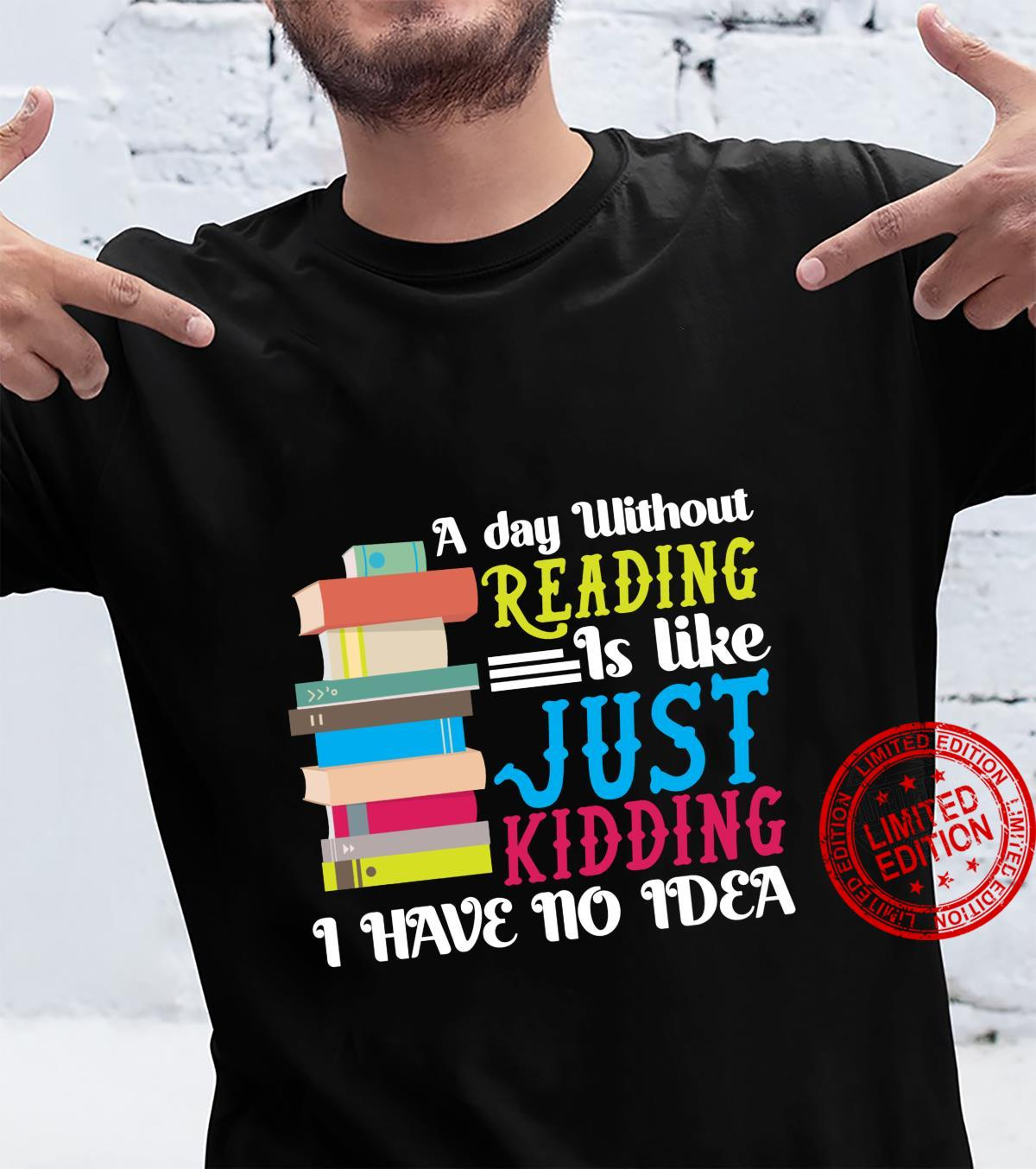 A Day Without Reading Just Like Just Kidding I Have No Idea Shirt