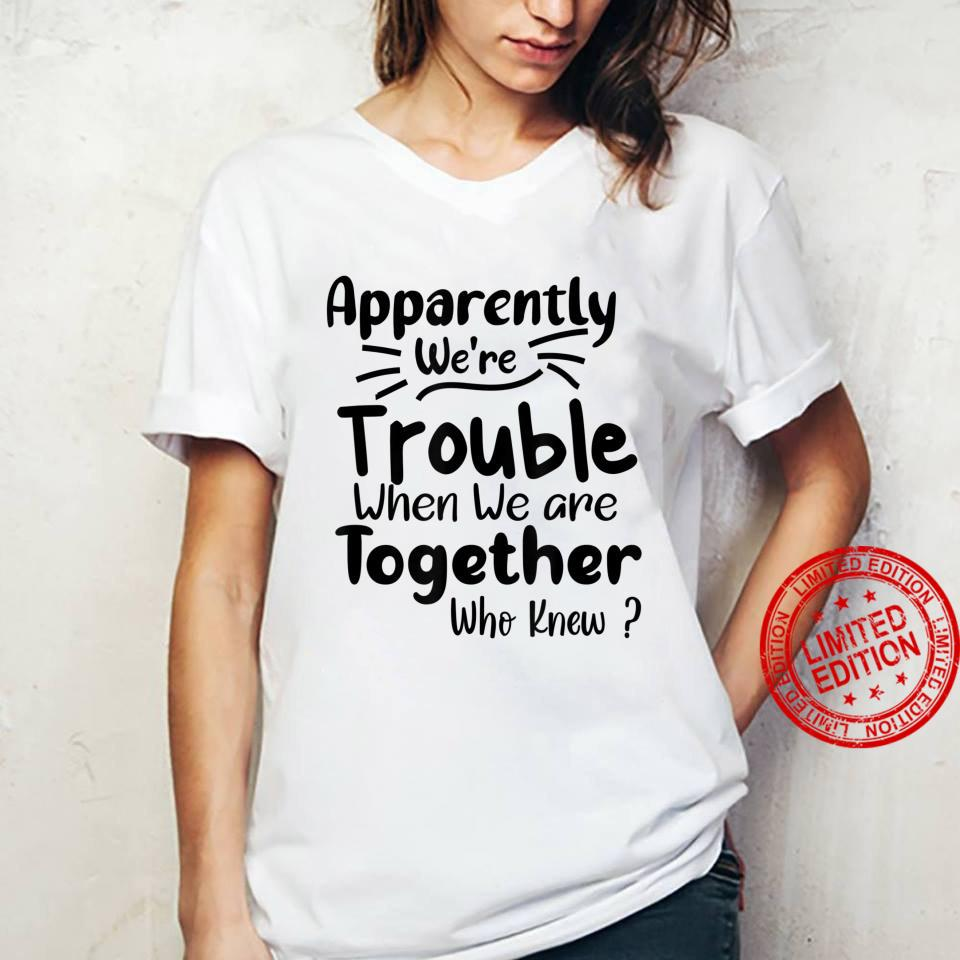 Apparently We're Trouble when when We Are Together Who Knew Shirt ladies tee