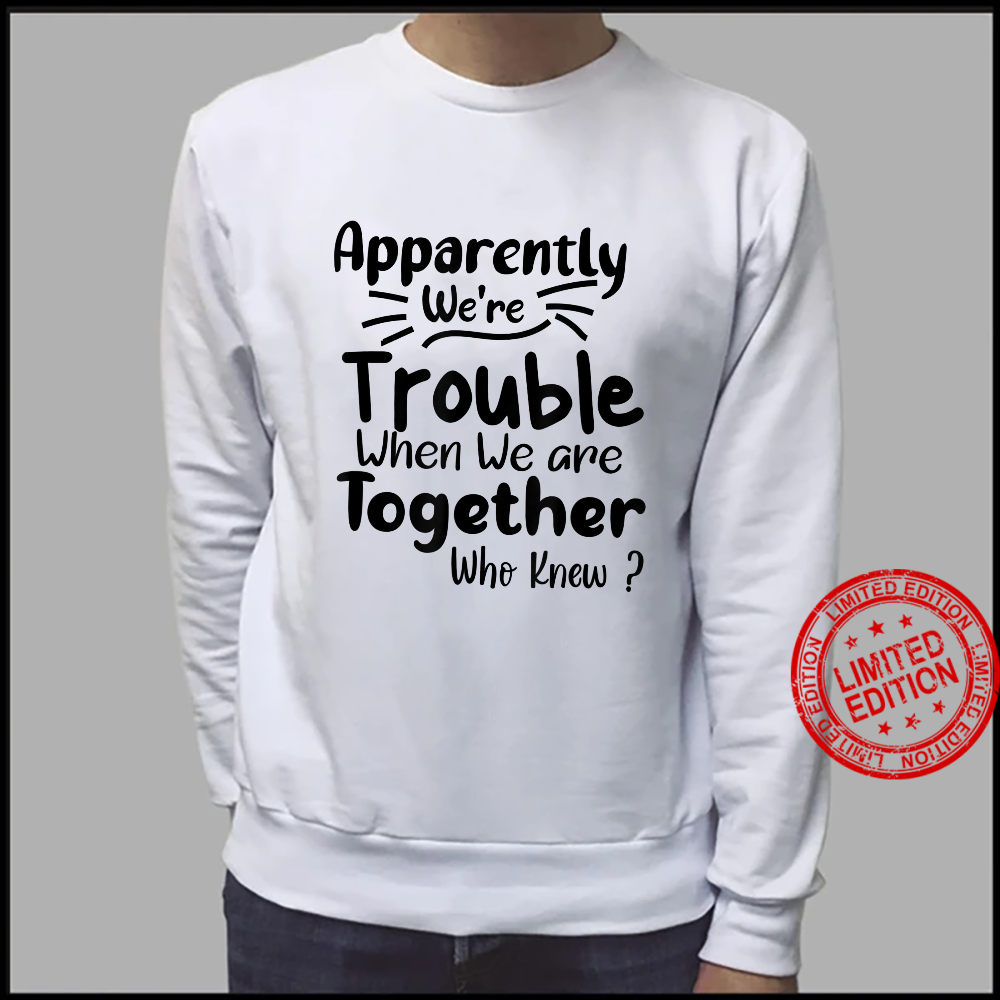 Apparently We're Trouble when when We Are Together Who Knew Shirt sweater