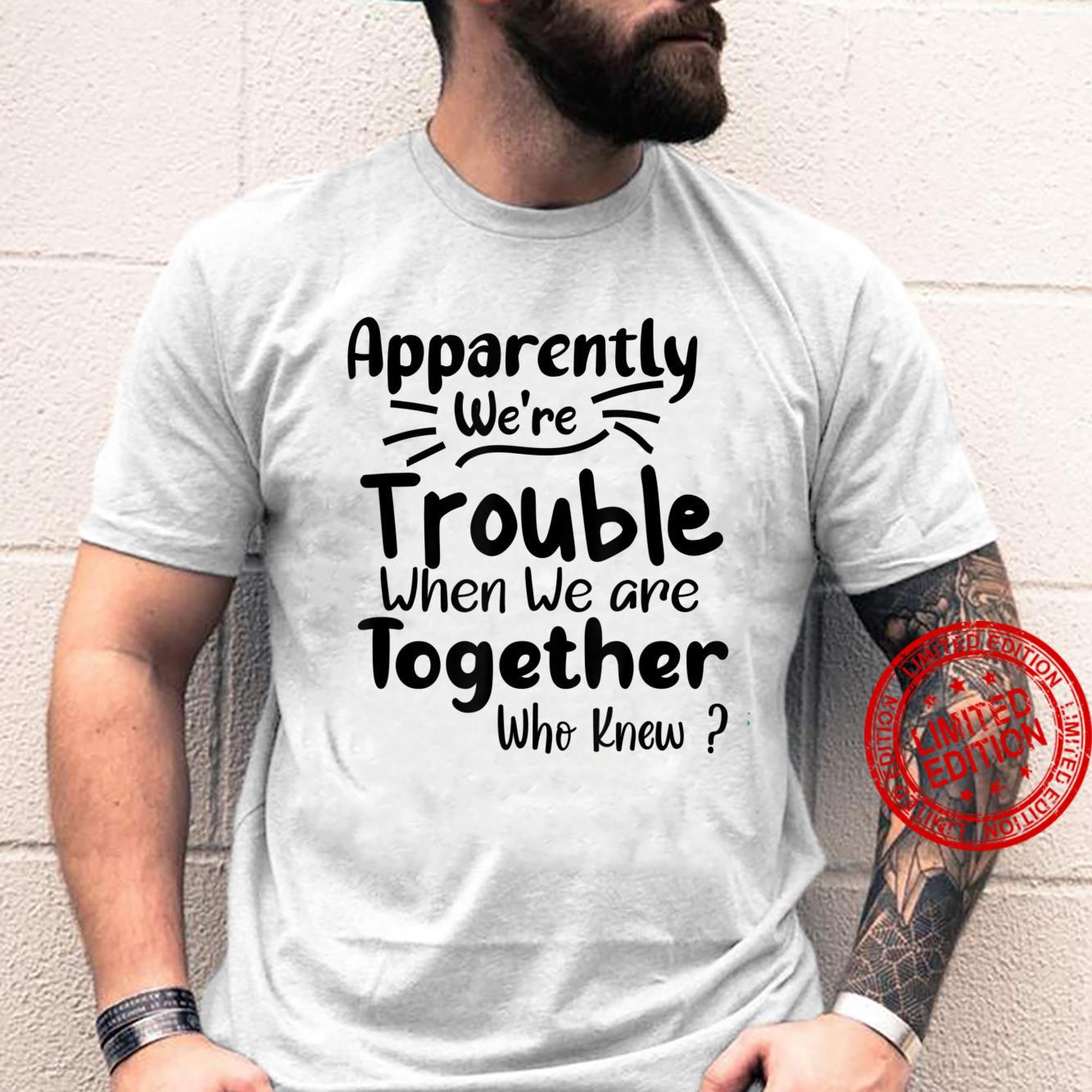 Apparently We're Trouble when when We Are Together Who Knew Shirt