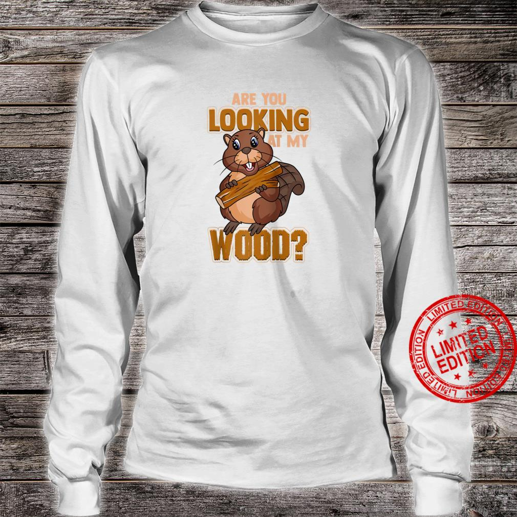 Beaver Are You Looking At My Wood Beaver Shirt long sleeved