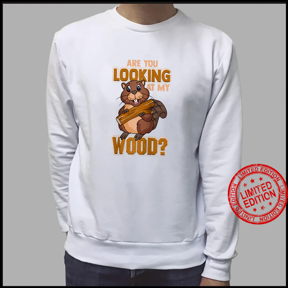 Beaver Are You Looking At My Wood Beaver Shirt sweater