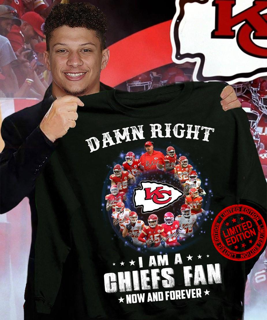 Damn Right I Am A Chiefs Fan Now And Forever Shirt